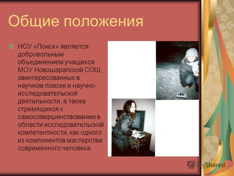 Общие положения НОУ «Поиск» является добровольным объединением учащихся МОУ Новошарапской СОШ, заинтересованных в научном поиске и научно- исследовательской деятельности, а также стремящихся к самосовершенствованию в области исследовательской компете