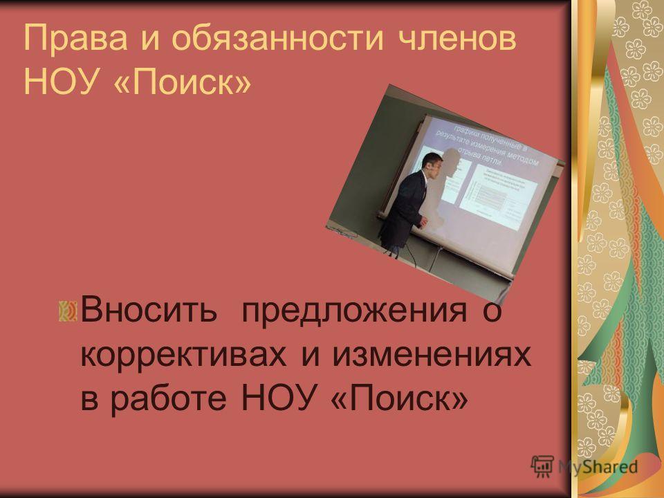 Права и обязанности членов НОУ «Поиск» Вносить предложения о коррективах и изменениях в работе НОУ «Поиск»