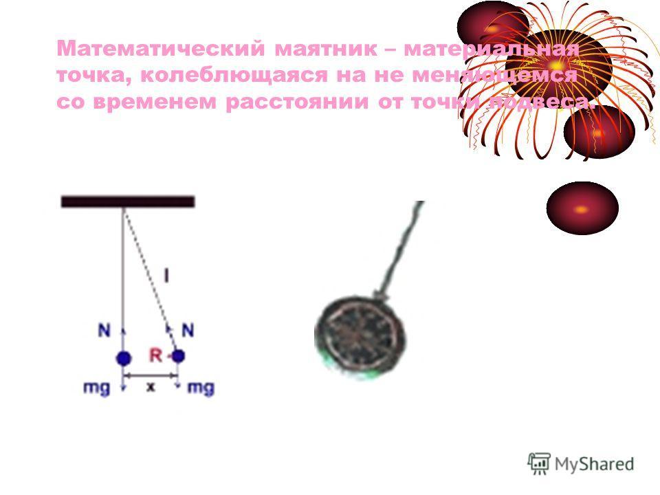 Математический маятник – материальная точка, колеблющаяся на не меняющемся со временем расстоянии от точки подвеса.