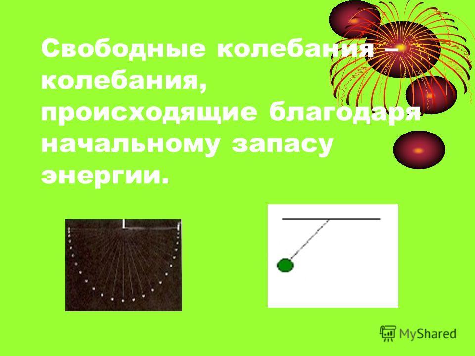 Свободные колебания – колебания, происходящие благодаря начальному запасу энергии.