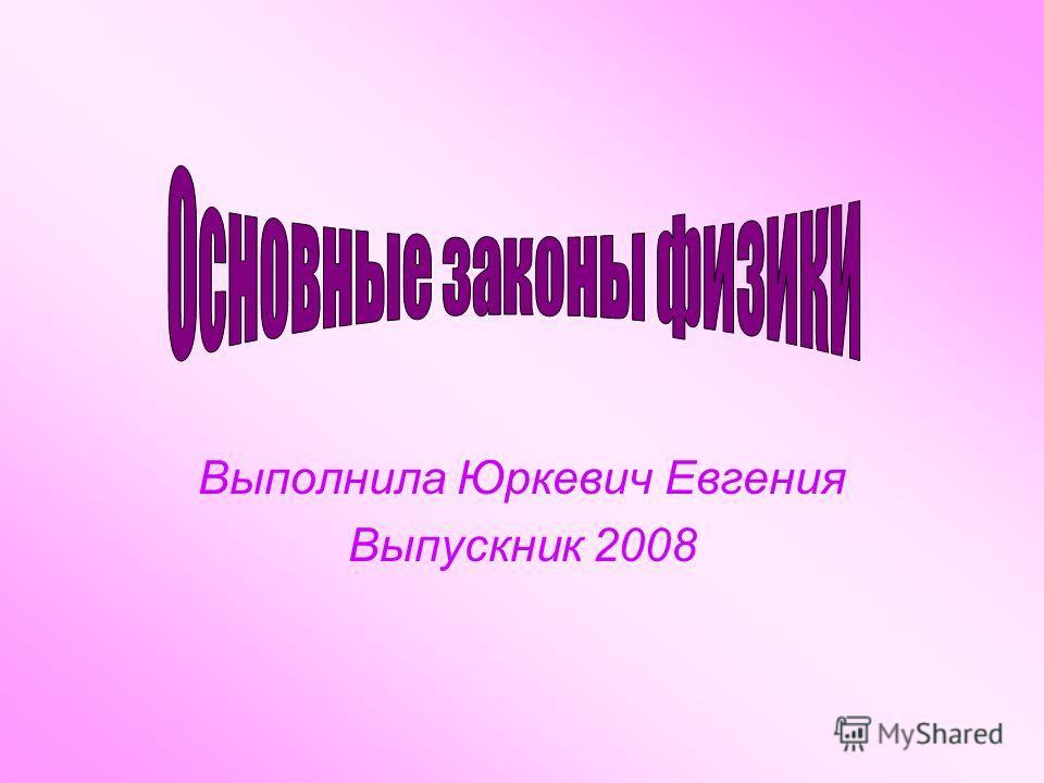 Выполнила Юркевич Евгения Выпускник 2008