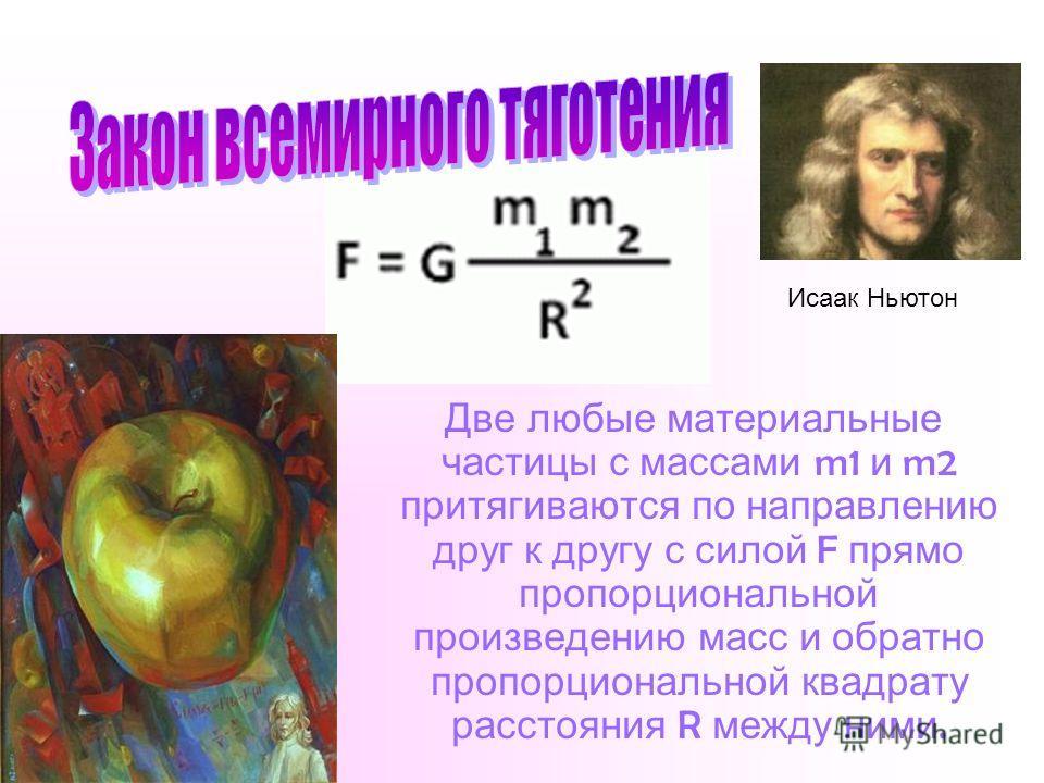 Две любые материальные частицы с массами m1 и m2 притягиваются по направлению друг к другу с силой F прямо пропорциональной произведению масс и обратно пропорциональной квадрату расстояния R между ними. Исаак Ньютон