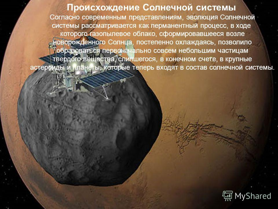 Происхождение Солнечной системы Согласно современным представлениям, эволюция Солнечной системы рассматривается как перманентный процесс, в ходе которого газопылевое облако, сформировавшееся возле новорожденного Солнца, постепенно охлаждаясь, позволи