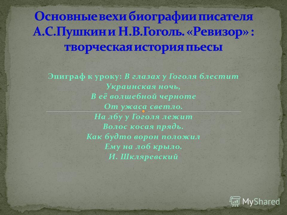 Эпиграф к уроку: В глазах у Гоголя блестит Украинская ночь, В её волшебной черноте От ужаса светло. На лбу у Гоголя лежит Волос косая прядь. Как будто ворон положил Ему на лоб крыло. И. Шкляревский