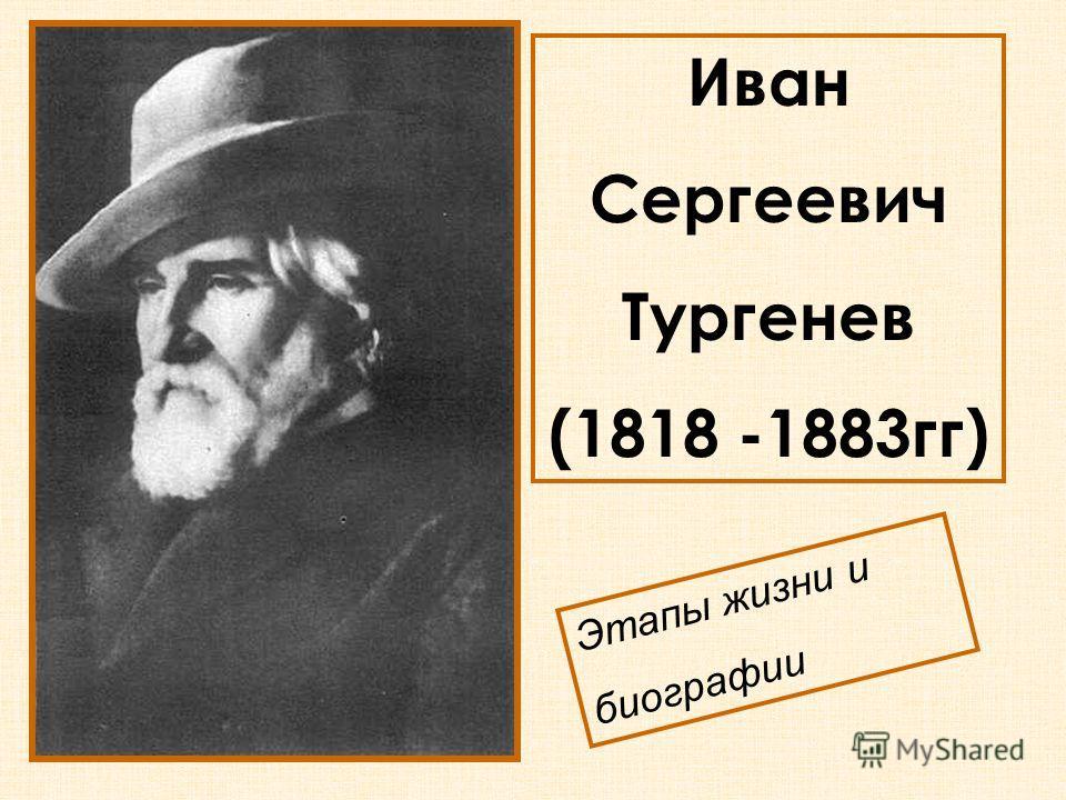 Иван Сергеевич Тургенев (1818 -1883гг) Этапы жизни и биографии