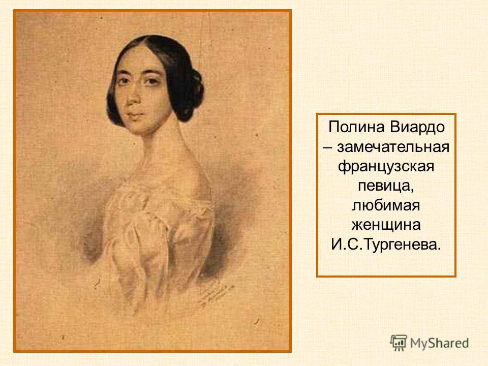 Полина Виардо – замечательная французская певица, любимая женщина И.С.Тургенева.