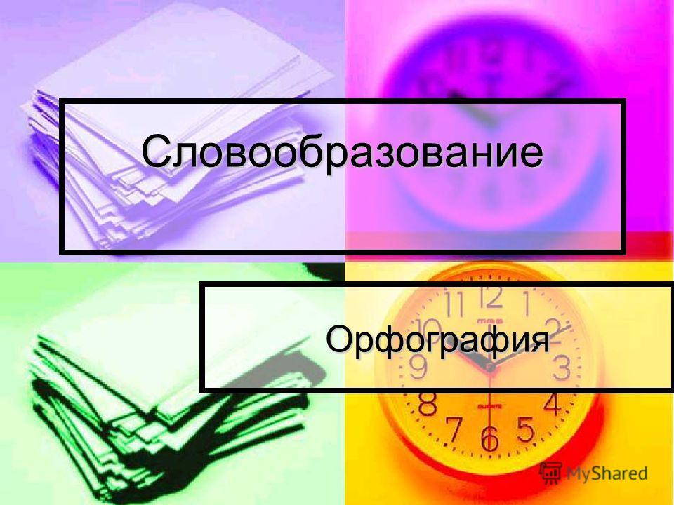 Словообразование Словообразование Орфография
