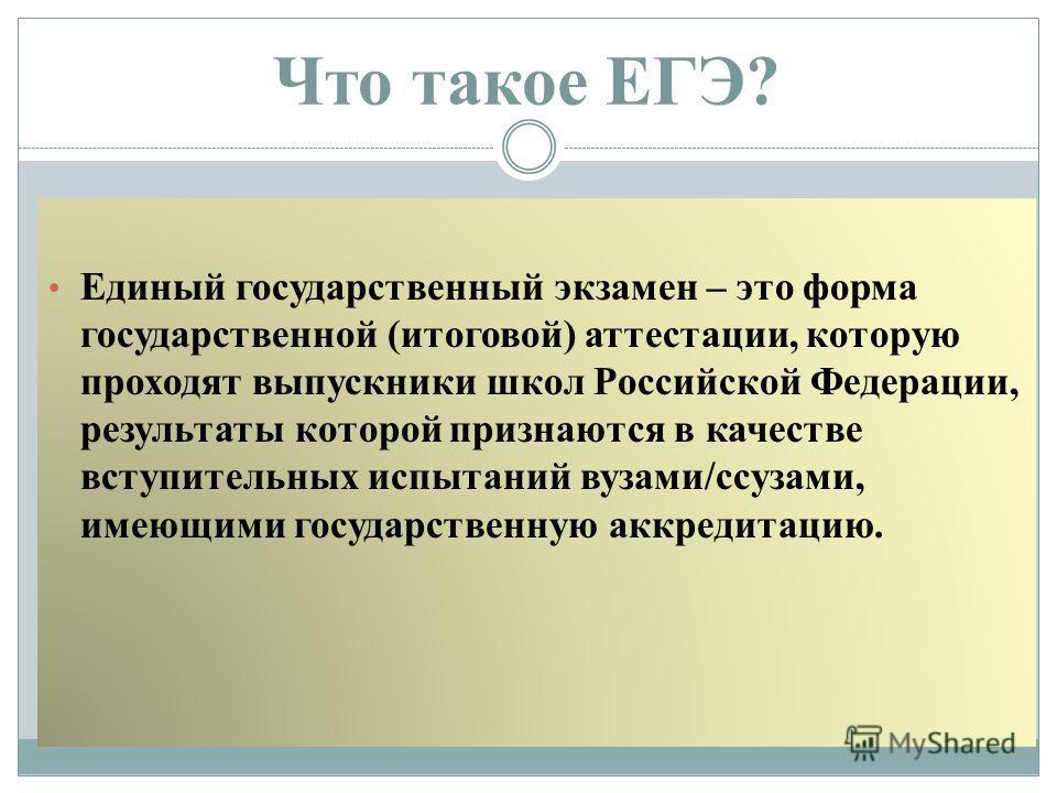 Что такое ЕГЭ? Единый государственный экзамен – это форма государственной (итоговой) аттестации, которую проходят выпускники школ Российской Федерации, результаты которой признаются в качестве вступительных испытаний вузами/ссузами, имеющими государс