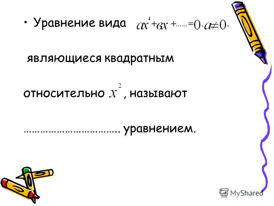 Уравнение вида являющиеся квадратным относительно, называют …………………………….. уравнением.