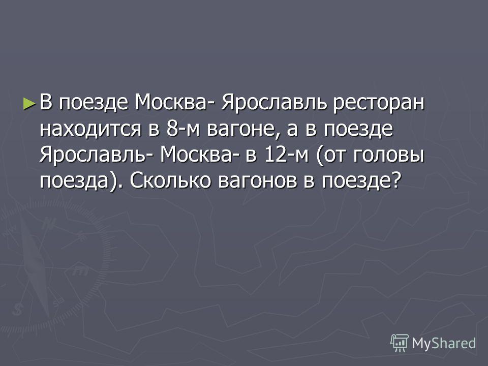 В поезде Москва- Ярославль ресторан находится в 8-м вагоне, а в поезде Ярославль- Москва- в 12-м (от головы поезда). Сколько вагонов в поезде? В поезде Москва- Ярославль ресторан находится в 8-м вагоне, а в поезде Ярославль- Москва- в 12-м (от головы