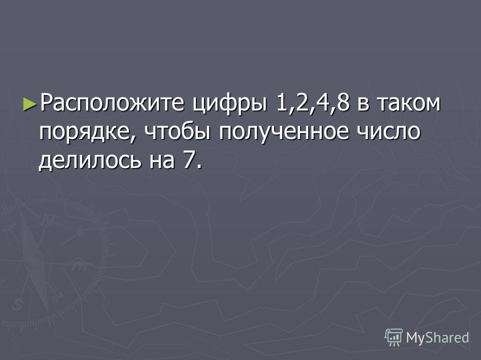 Расположите цифры 1,2,4,8 в таком порядке, чтобы полученное число делилось на 7. Расположите цифры 1,2,4,8 в таком порядке, чтобы полученное число делилось на 7.