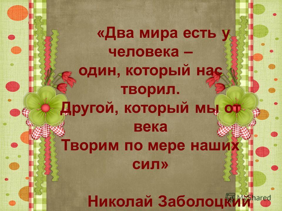 «Два мира есть у человека – один, который нас творил. Другой, который мы от века Творим по мере наших сил» Николай Заболоцкий