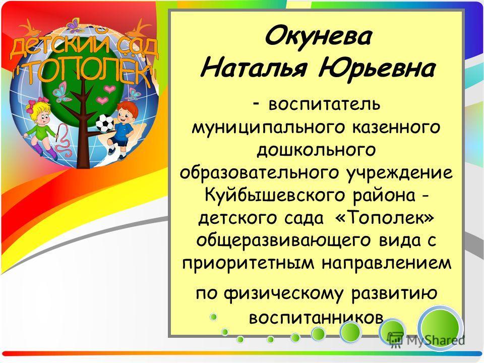Окунева Наталья Юрьевна - воспитатель муниципального казенного дошкольного образовательного учреждение Куйбышевского района - детского сада «Тополек» общеразвивающего вида с приоритетным направлением по физическому развитию воспитанников