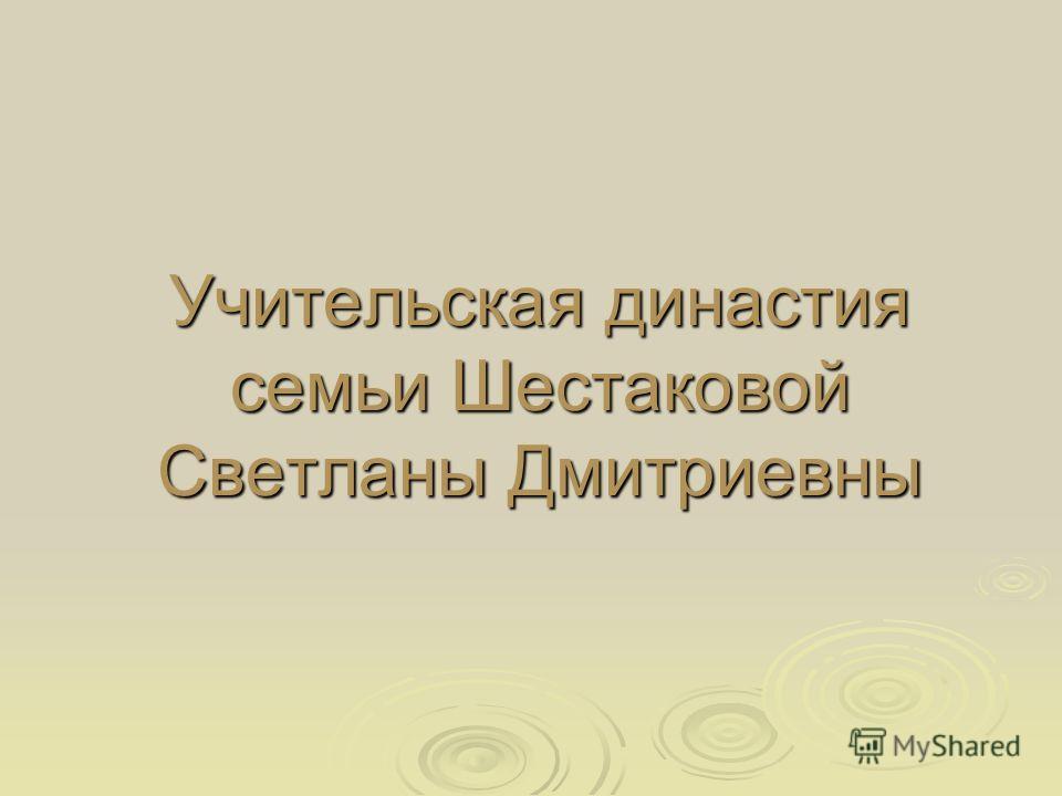 Учительская династия семьи Шестаковой Светланы Дмитриевны Учительская династия семьи Шестаковой Светланы Дмитриевны