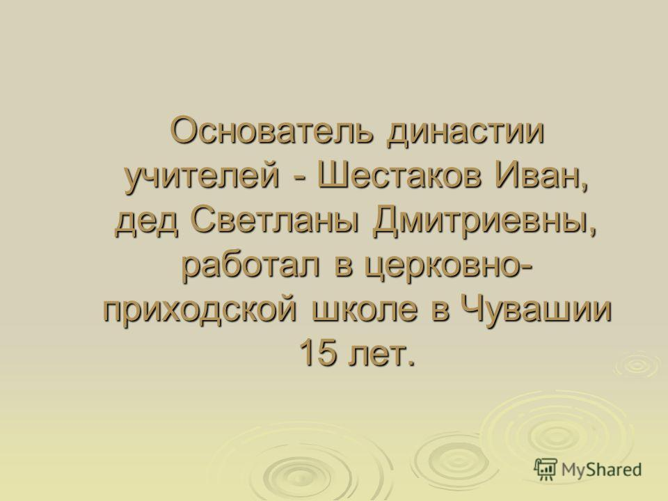 Основатель династии учителей - Шестаков Иван, дед Светланы Дмитриевны, работал в церковно- приходской школе в Чувашии 15 лет.
