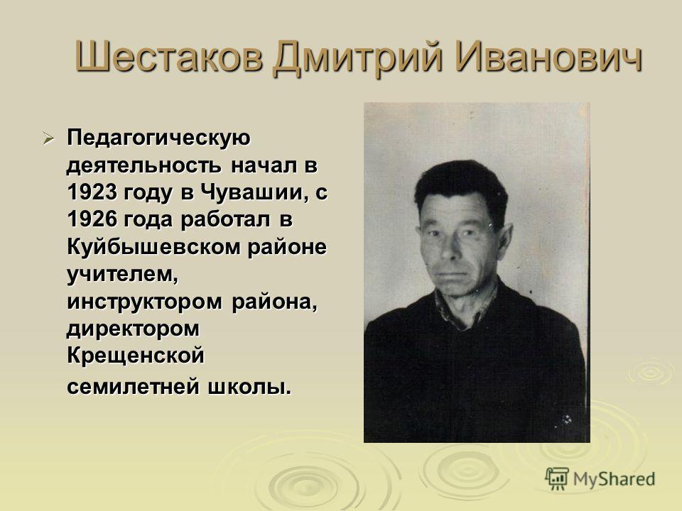 Шестаков Дмитрий Иванович Педагогическую деятельность начал в 1923 году в Чувашии, с 1926 года работал в Куйбышевском районе учителем, инструктором района, директором Крещенской семилетней школы. Педагогическую деятельность начал в 1923 году в Чуваши