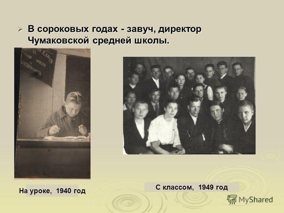 В сороковых годах - завуч, директор Чумаковской средней школы. В сороковых годах - завуч, директор Чумаковской средней школы. На уроке, 1940 год С классом, 1949 год