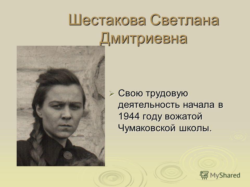 Шестакова Светлана Дмитриевна Свою трудовую деятельность начала в 1944 году вожатой Чумаковской школы. Свою трудовую деятельность начала в 1944 году вожатой Чумаковской школы.