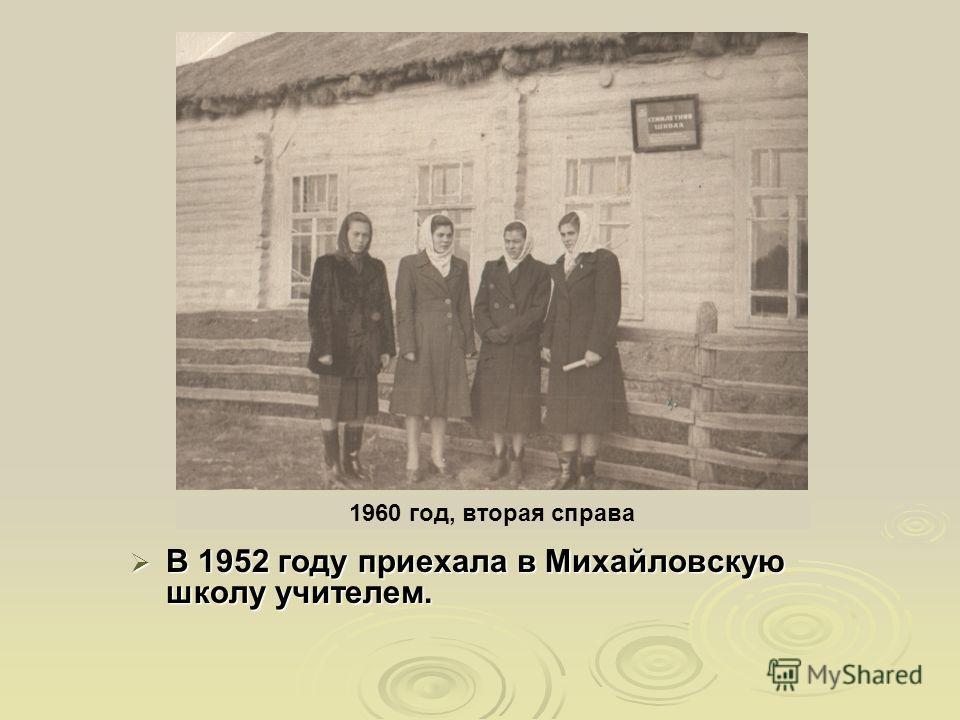 В 1952 году приехала в Михайловскую школу учителем. В 1952 году приехала в Михайловскую школу учителем. 1960 год, вторая справа