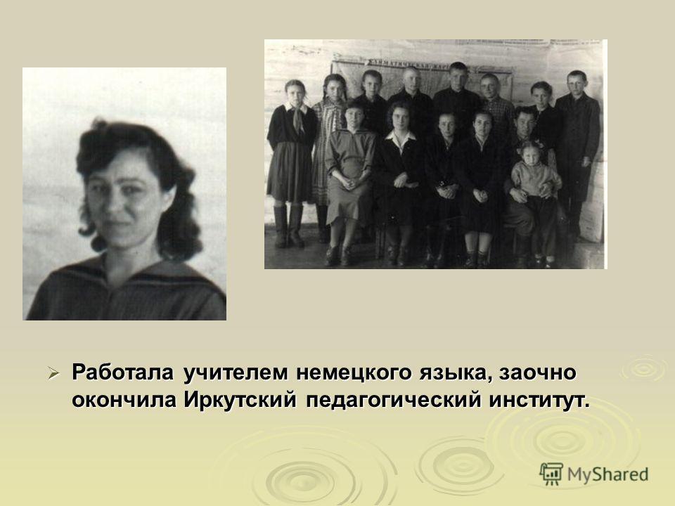 Работала учителем немецкого языка, заочно окончила Иркутский педагогический институт. Работала учителем немецкого языка, заочно окончила Иркутский педагогический институт.