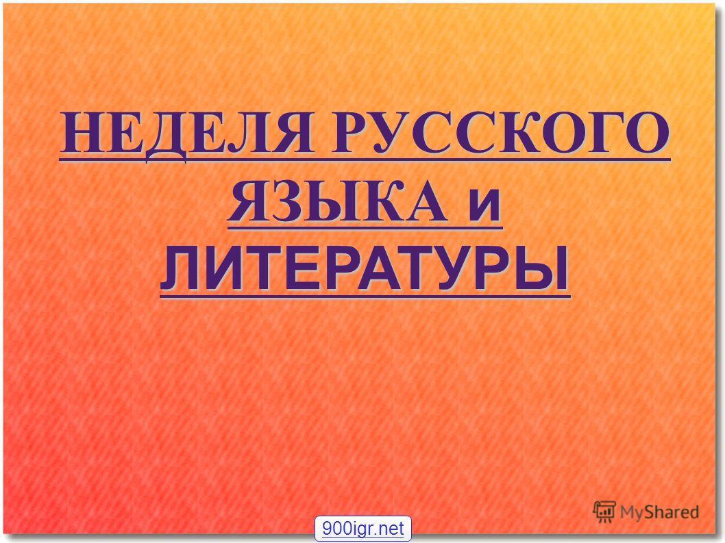 НЕДЕЛЯ РУССКОГО ЯЗЫКА и ЛИТЕРАТУРЫ 900igr.net