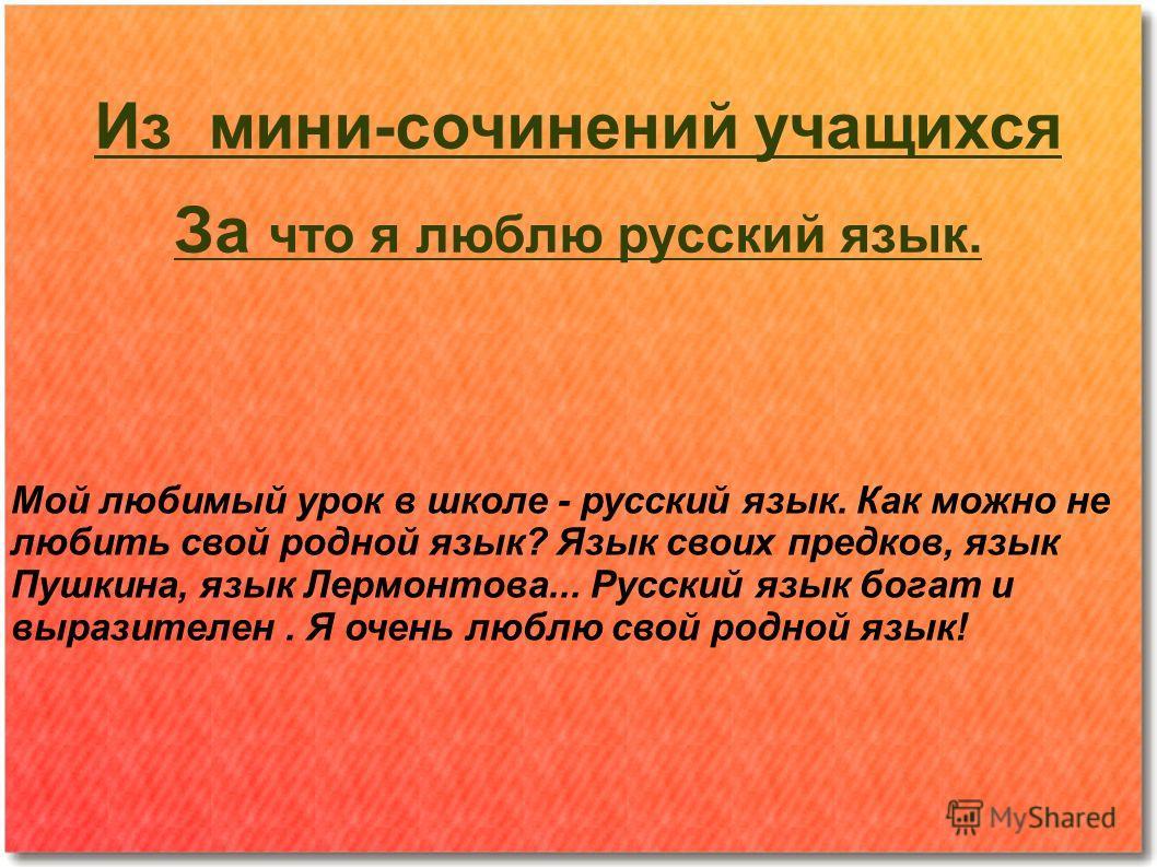 Из мини-сочинений учащихся За что я люблю русский язык. Мой любимый урок в школе - русский язык. Как можно не любить свой родной язык? Язык своих предков, язык Пушкина, язык Лермонтова... Русский язык богат и выразителен. Я очень люблю свой родной яз