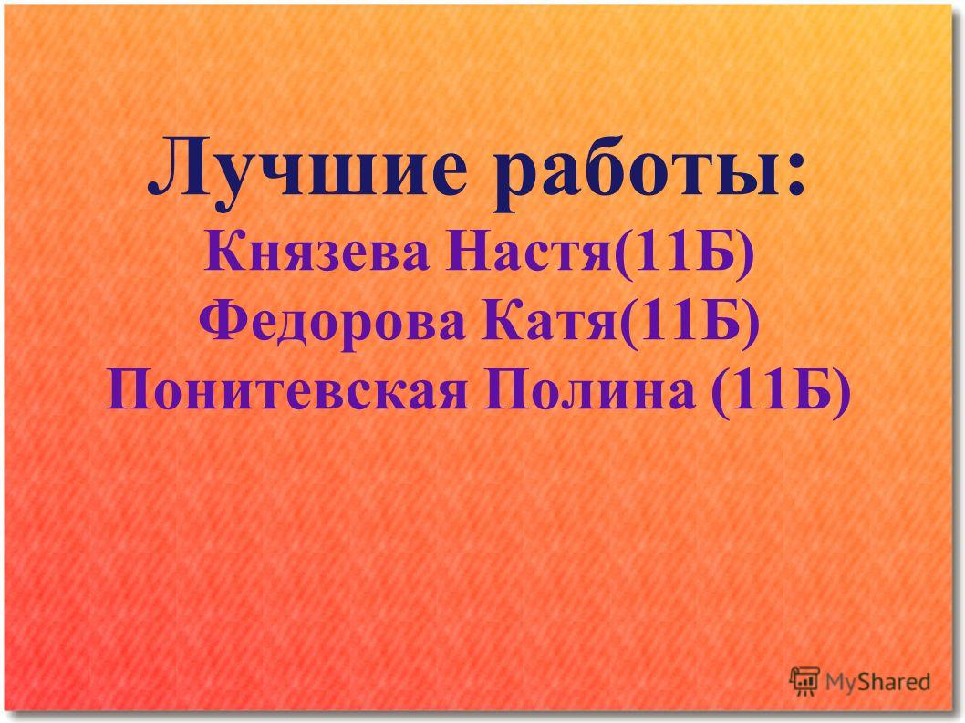 Лучшие работы: Князева Настя(11Б) Федорова Катя(11Б) Понитевская Полина (11Б)