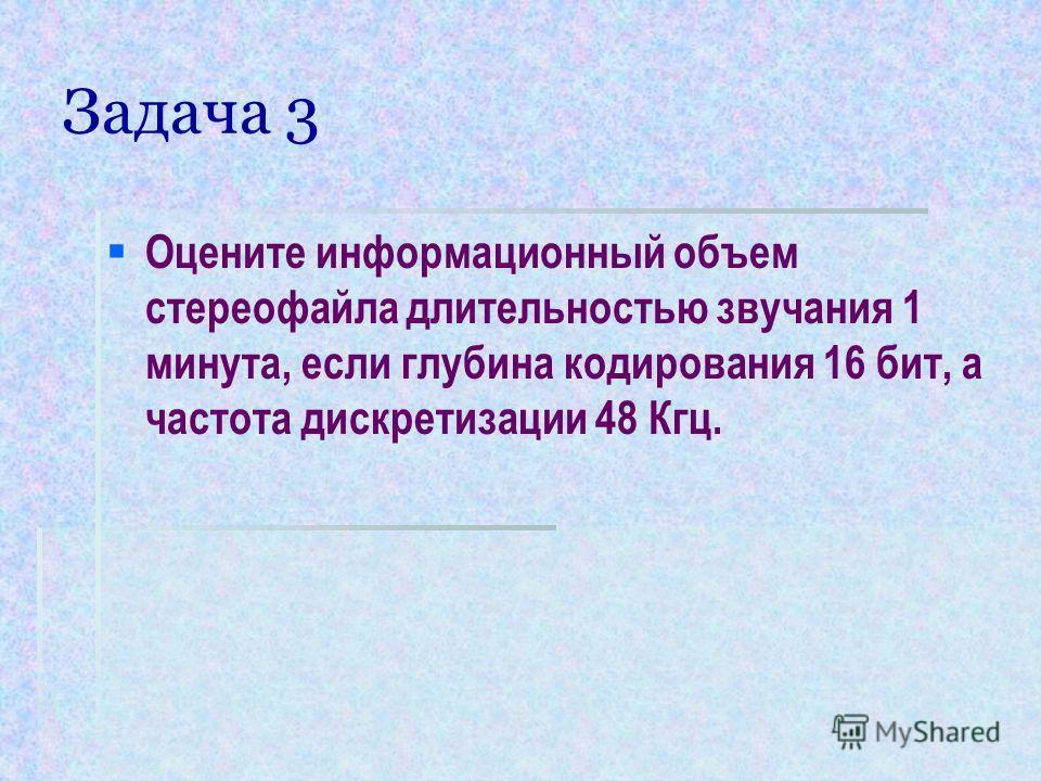 Задача 3 Оцените информационный объем стереофайла длительностью звучания 1 минута, если глубина кодирования 16 бит, а частота дискретизации 48 Кгц.