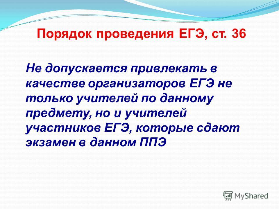 Порядок проведения ЕГЭ, ст. 36 Не допускается привлекать в качестве организаторов ЕГЭ не только учителей по данному предмету, но и учителей участников ЕГЭ, которые сдают экзамен в данном ППЭ