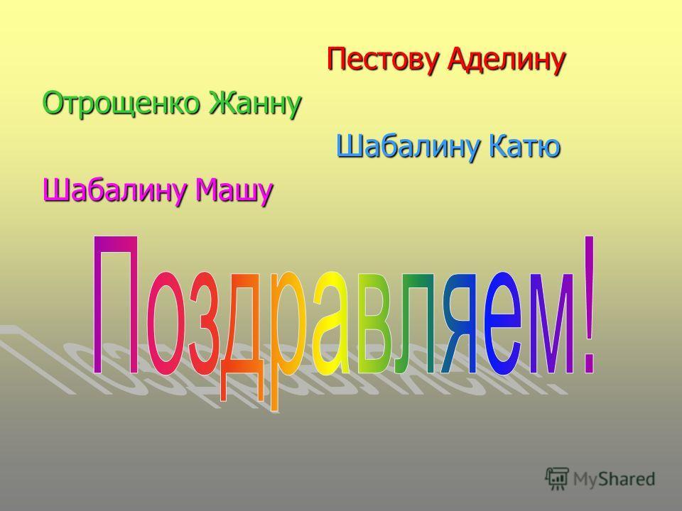 Пестову Аделину Отрощенко Жанну Шабалину Катю Шабалину Машу