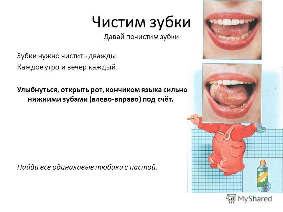 Чистим зубки Давай почистим зубки Зубки нужно чистить дважды: Каждое утро и вечер каждый. Улыбнуться, открыть рот, кончиком языка сильно «почистить» за нижними зубами (влево-вправо) под счёт. Найди все одинаковые тюбики с пастой.