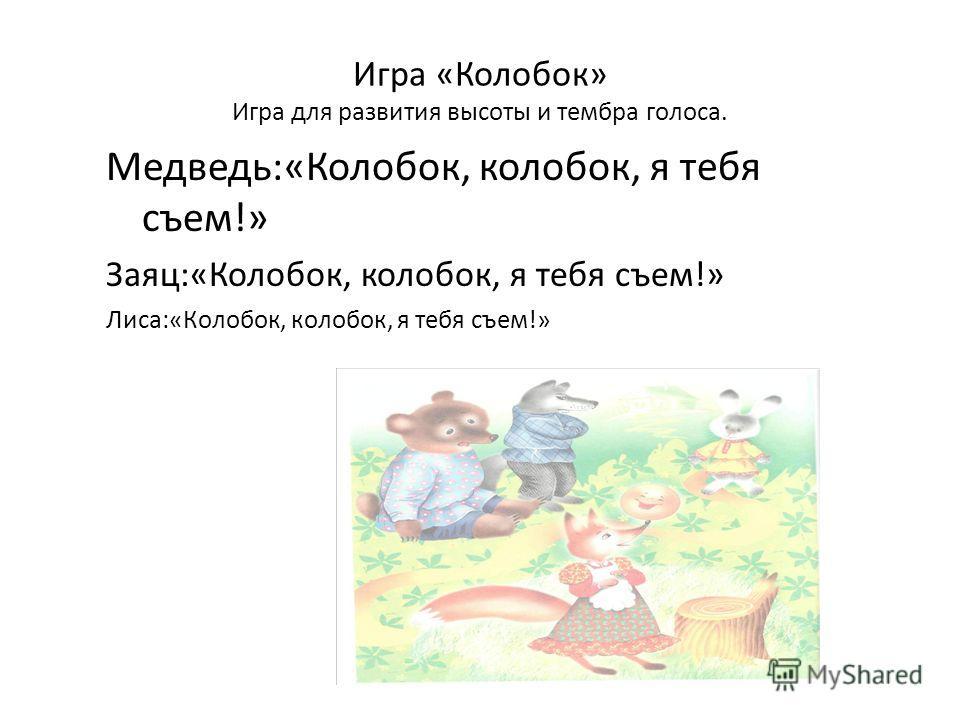 Игра «Колобок» Игра для развития высоты и тембра голоса. Медведь:«Колобок, колобок, я тебя съем!» Заяц:«Колобок, колобок, я тебя съем!» Лиса:«Колобок, колобок, я тебя съем!»