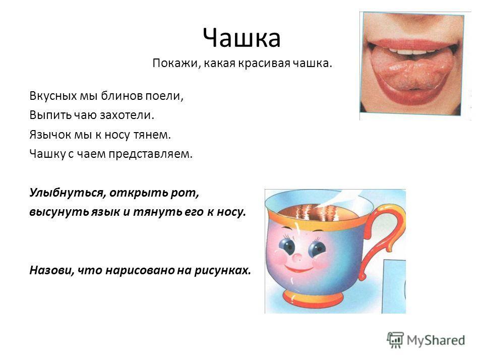 Чашка Покажи, какая красивая чашка. Вкусных мы блинов поели, Выпить чаю захотели. Язычок мы к носу тянем. Чашку с чаем представляем. Улыбнуться, открыть рот, высунуть язык и тянуть его к носу. Назови, что нарисовано на рисунках.