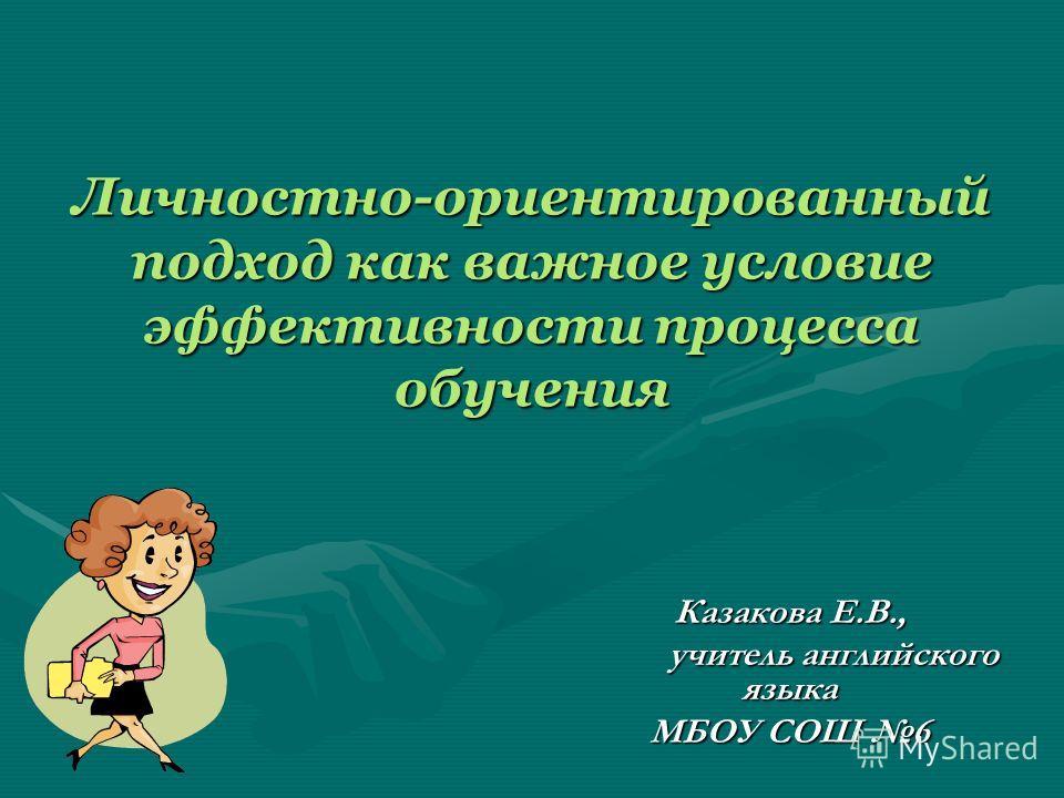 Личностно-ориентированный подход как важное условие эффективности процесса обучения Казакова Е.В., учитель английского языка учитель английского языка МБОУ СОШ 6