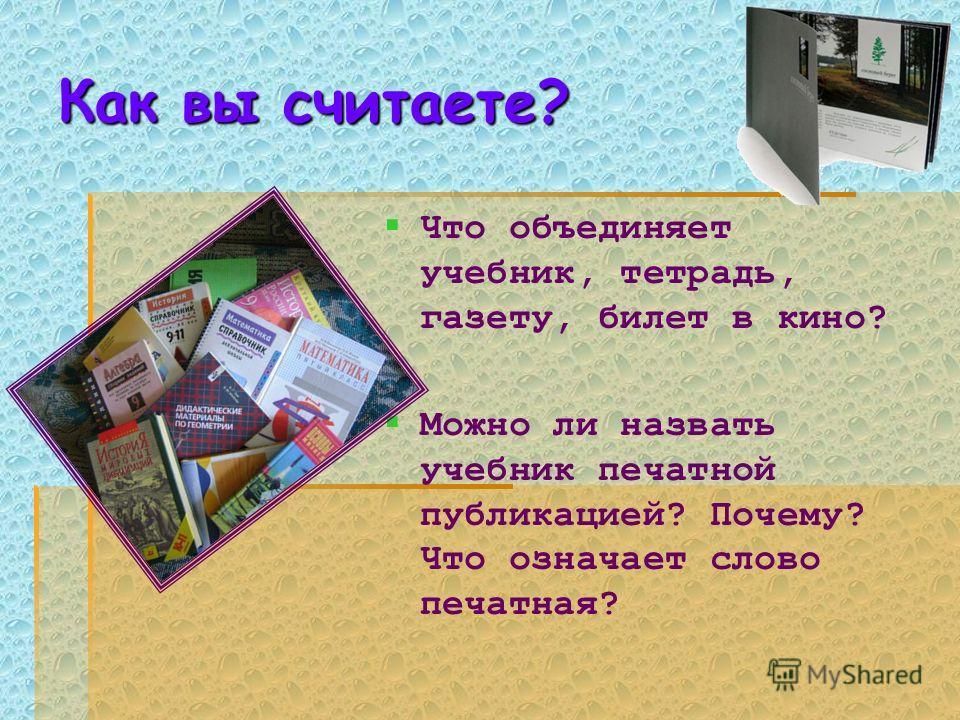 Как вы считаете? Что объединяет учебник, тетрадь, газету, билет в кино? Можно ли назвать учебник печатной публикацией? Почему? Что означает слово печатная?