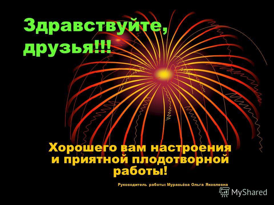 Здравствуйте, друзья!!! Хорошего вам настроения и приятной плодотворной работы! Руководитель работы: Муравьёва Ольга Яковлевна