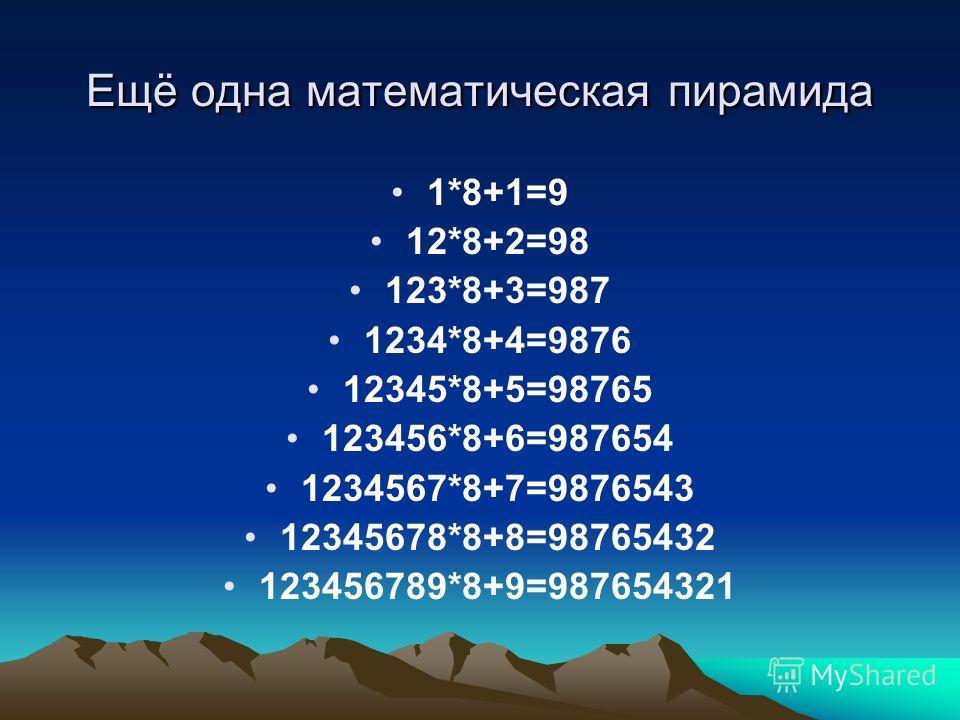 Ещё одна математическая пирамида 1*8+1=9 12*8+2=98 123*8+3=987 1234*8+4=9876 12345*8+5=98765 123456*8+6=987654 1234567*8+7=9876543 12345678*8+8=98765432 123456789*8+9=987654321