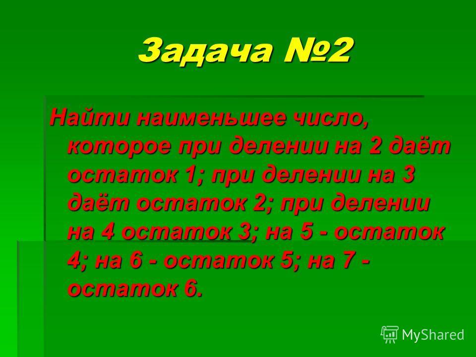 Задача 2 Найти наименьшее число, которое при делении на 2 даёт остаток 1; при делении на 3 даёт остаток 2; при делении на 4 остаток 3; на 5 - остаток 4; на 6 - остаток 5; на 7 - остаток 6.