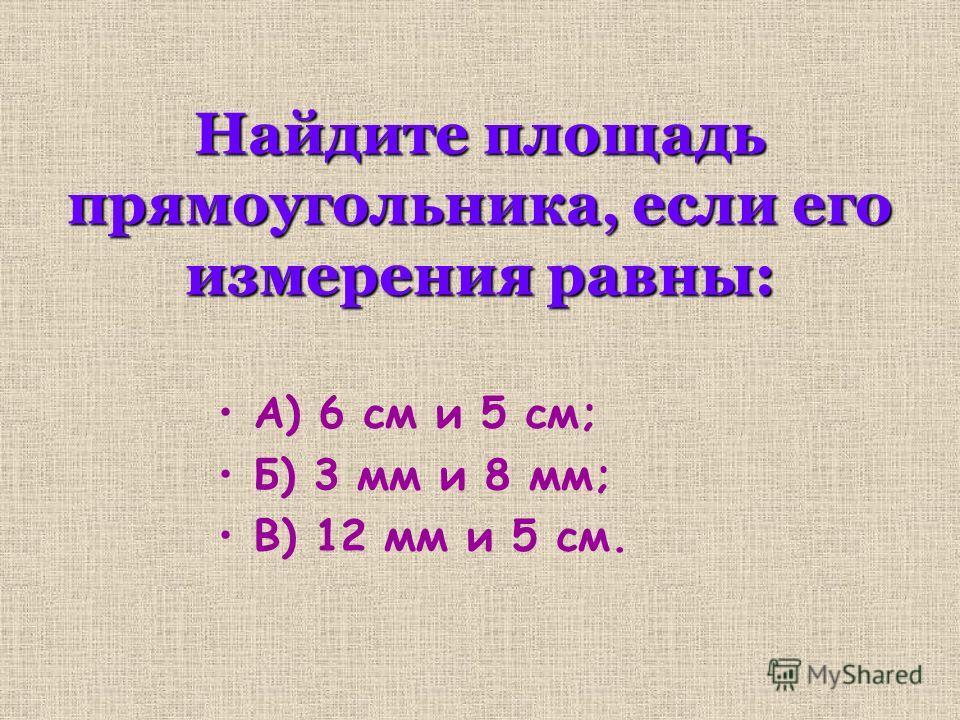 Найдите площадь прямоугольника, если его измерения равны: А) 6 см и 5 см; Б) 3 мм и 8 мм; В) 12 мм и 5 см.