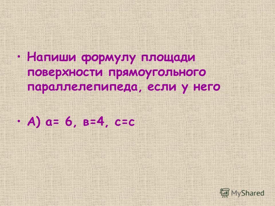 Напиши формулу площади поверхности прямоугольного параллелепипеда, если у него А) а= 6, в=4, с=с
