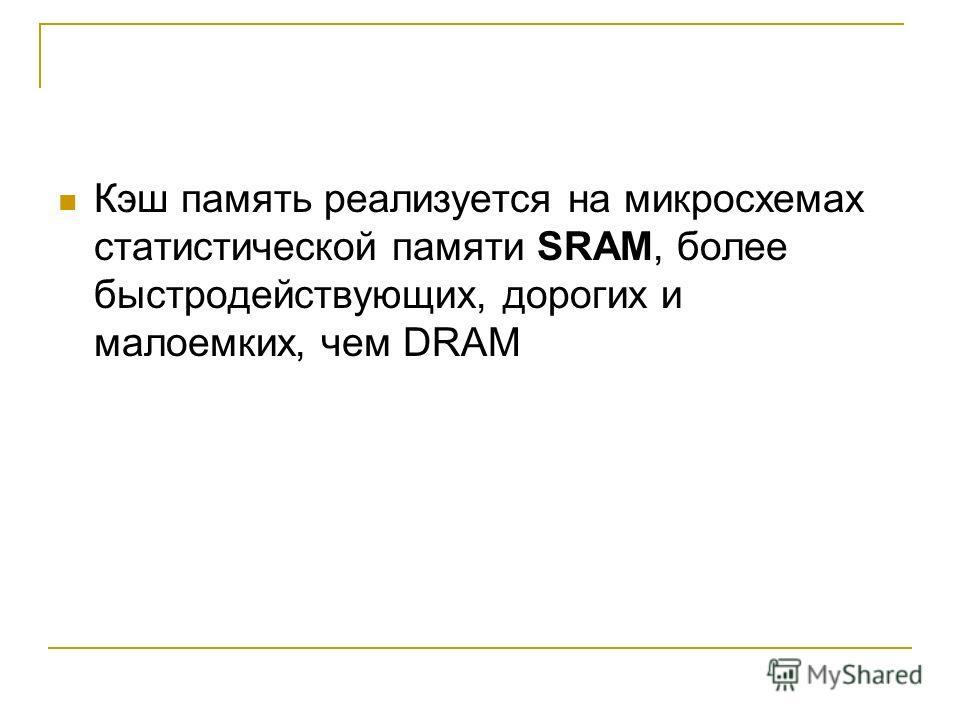Кэш память реализуется на микросхемах статистической памяти SRAM, более быстродействующих, дорогих и малоемких, чем DRAM