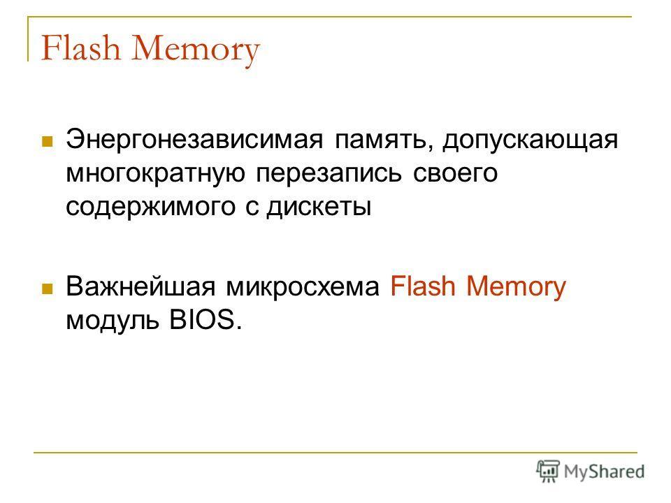 Flash Memory Энергонезависимая память, допускающая многократную перезапись своего содержимого с дискеты Важнейшая микросхема Flash Memory модуль BIOS.