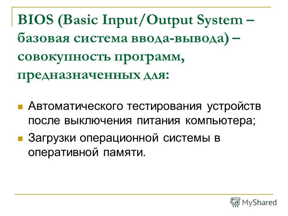 BIOS (Basic Input/Output System – базовая система ввода-вывода) – совокупность программ, предназначенных для: Автоматического тестирования устройств после выключения питания компьютера; Загрузки операционной системы в оперативной памяти.