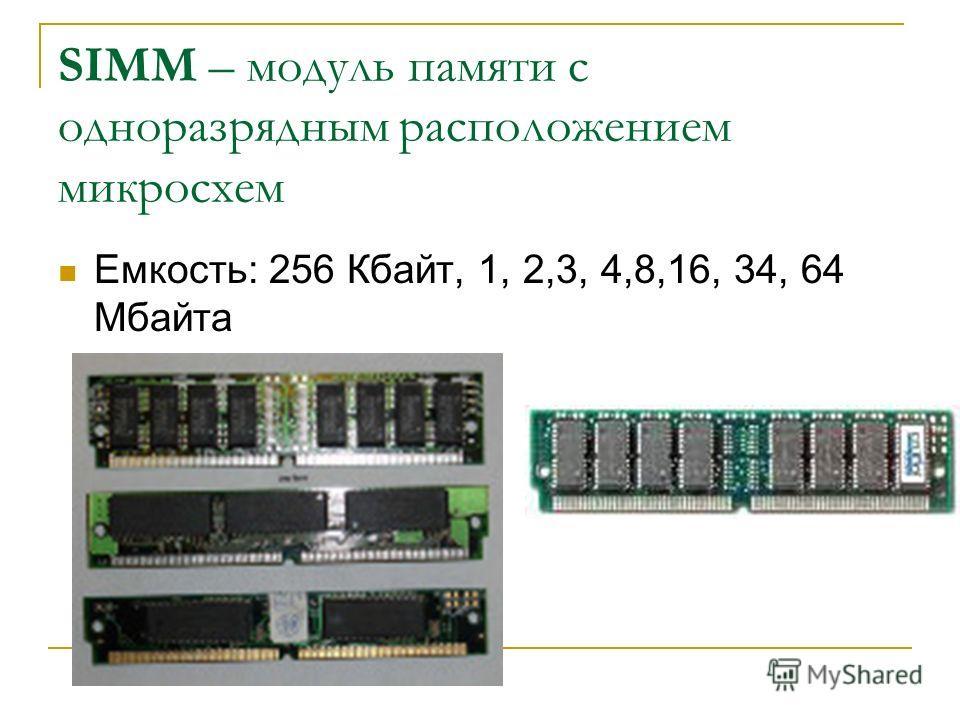 SIMM – модуль памяти с одноразрядным расположением микросхем Емкость: 256 Кбайт, 1, 2,3, 4,8,16, 34, 64 Мбайта