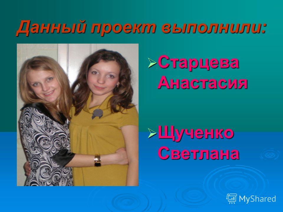 Данный проект выполнили: Старцева Анастасия Старцева Анастасия Щученко Светлана Щученко Светлана