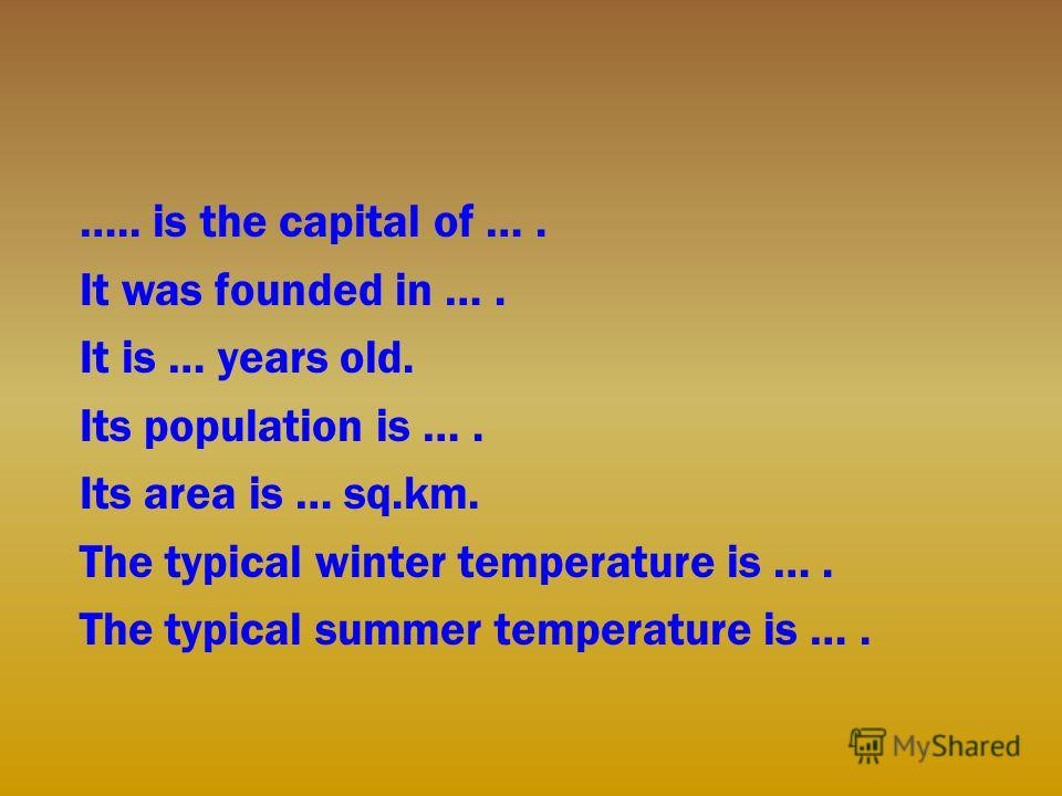 ….. is the capital of …. It was founded in …. It is … years old. Its population is …. Its area is … sq.km. The typical winter temperature is …. The typical summer temperature is ….