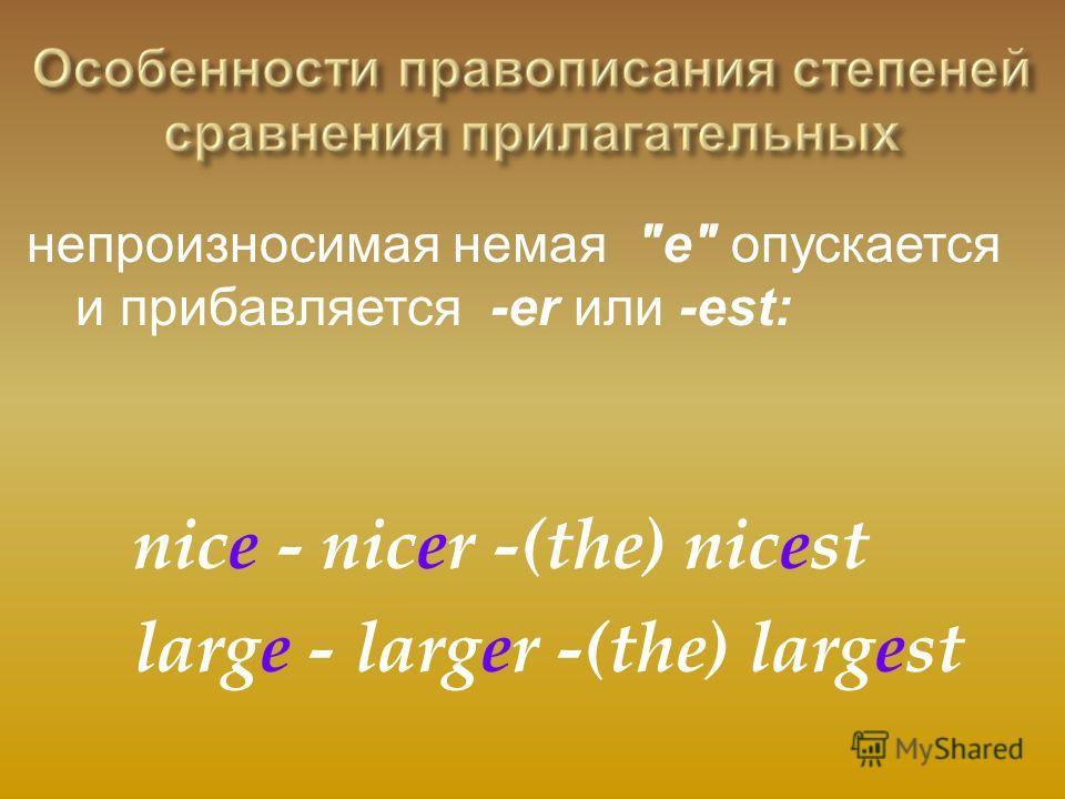 непроизносимая немая е опускается и прибавляется -er или -est: nice - nicer -(the) nicest large - larger -(the) largest