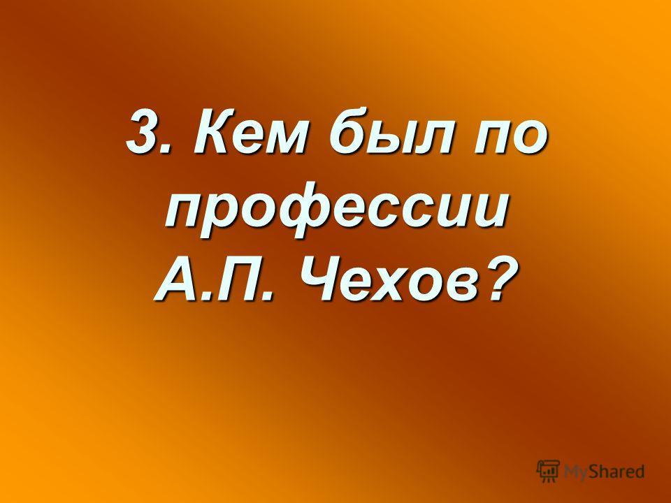 3. Кем был по профессии А.П. Чехов?