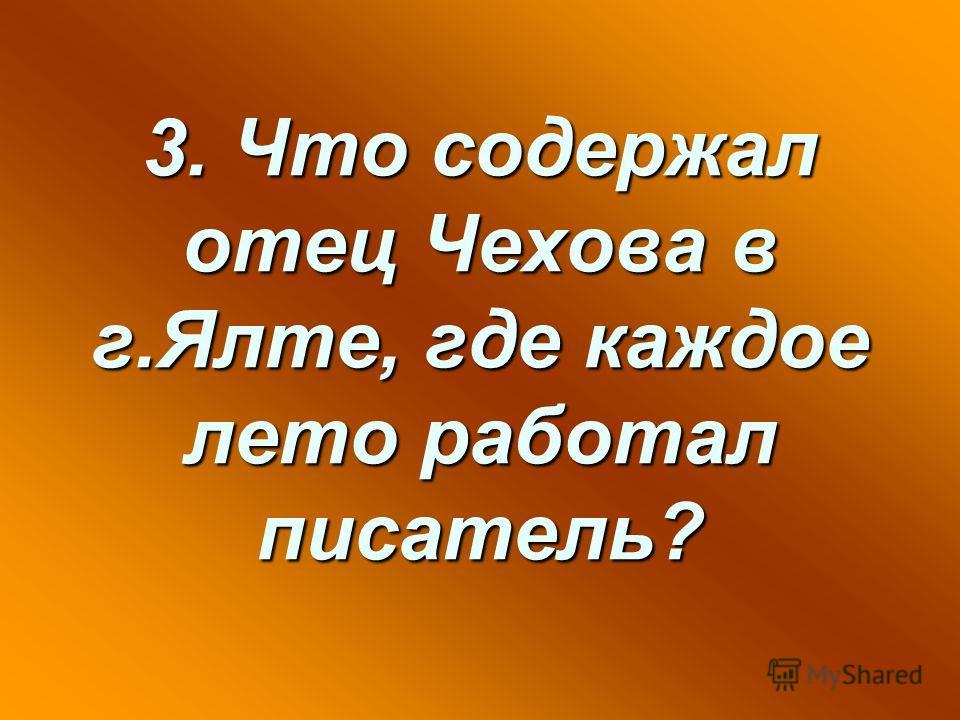 3. Что содержал отец Чехова в г.Ялте, где каждое лето работал писатель?