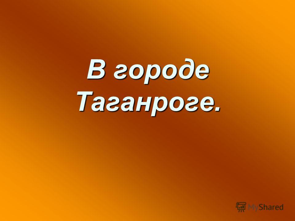 В городе Таганроге.